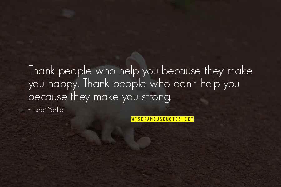 Be Strong And Happy Quotes By Udai Yadla: Thank people who help you because they make