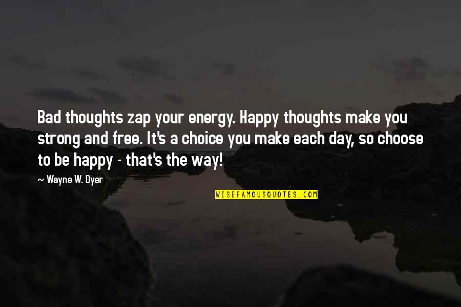 Be Strong And Happy Quotes By Wayne W. Dyer: Bad thoughts zap your energy. Happy thoughts make