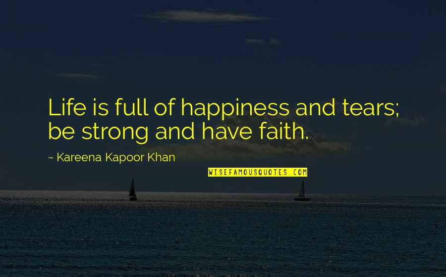 Be Strong And Have Faith Quotes By Kareena Kapoor Khan: Life is full of happiness and tears; be