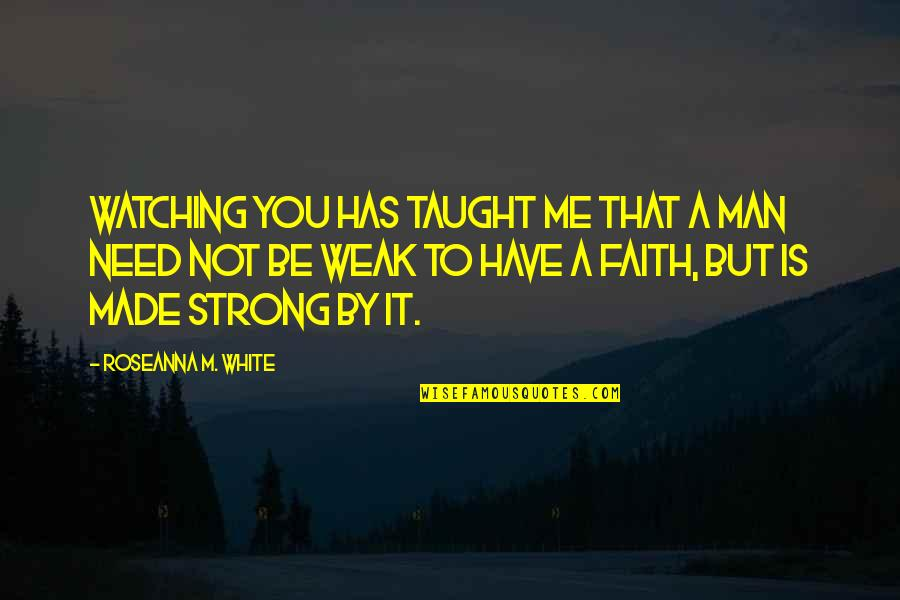 Be Strong And Have Faith Quotes By Roseanna M. White: Watching you has taught me that a man