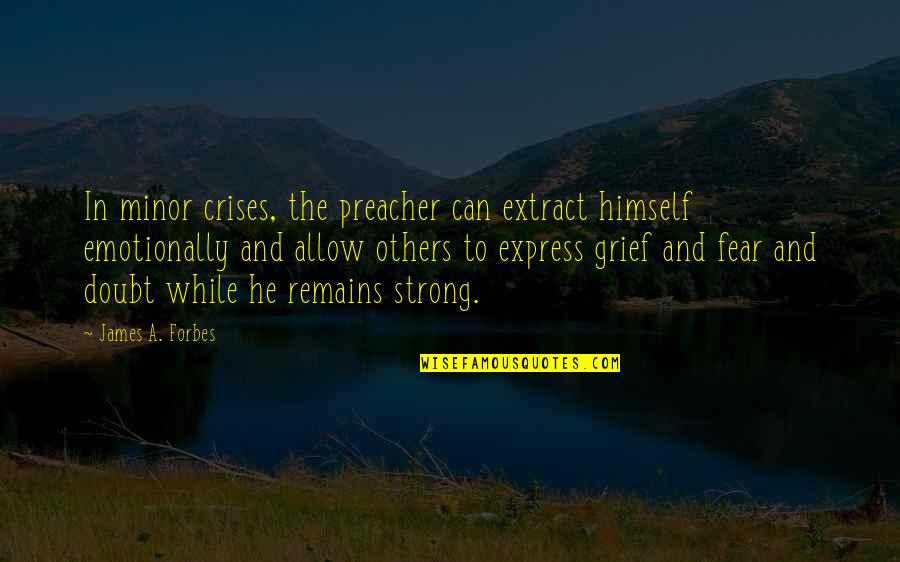 Be Strong Emotionally Quotes By James A. Forbes: In minor crises, the preacher can extract himself