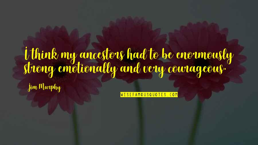 Be Strong Emotionally Quotes By Jim Murphy: I think my ancestors had to be enormously