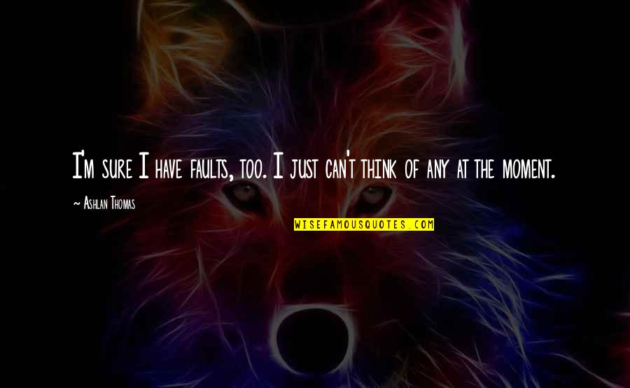 Be Strong Mentally Quotes By Ashlan Thomas: I'm sure I have faults, too. I just