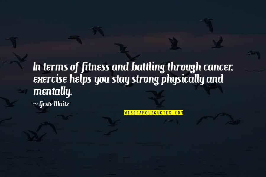 Be Strong Mentally Quotes By Grete Waitz: In terms of fitness and battling through cancer,
