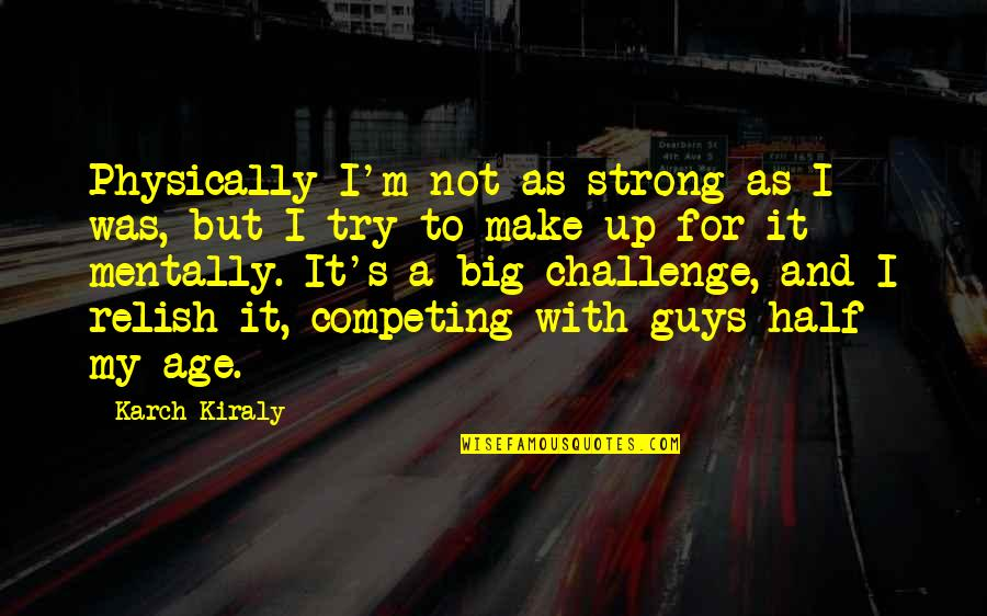 Be Strong Mentally Quotes By Karch Kiraly: Physically I'm not as strong as I was,