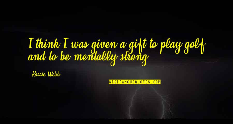 Be Strong Mentally Quotes By Karrie Webb: I think I was given a gift to