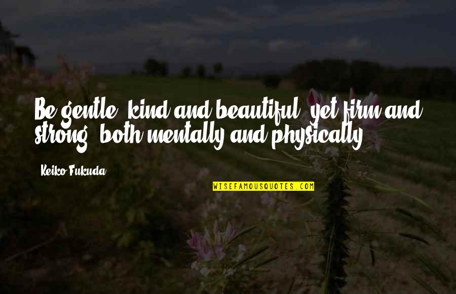 Be Strong Mentally Quotes By Keiko Fukuda: Be gentle, kind and beautiful, yet firm and