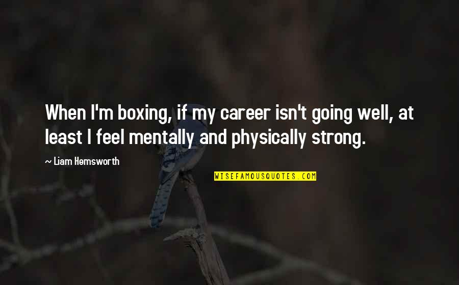 Be Strong Mentally Quotes By Liam Hemsworth: When I'm boxing, if my career isn't going