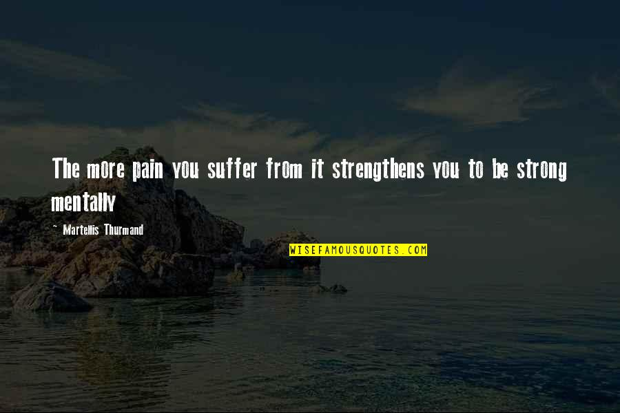Be Strong Mentally Quotes By Martellis Thurmand: The more pain you suffer from it strengthens