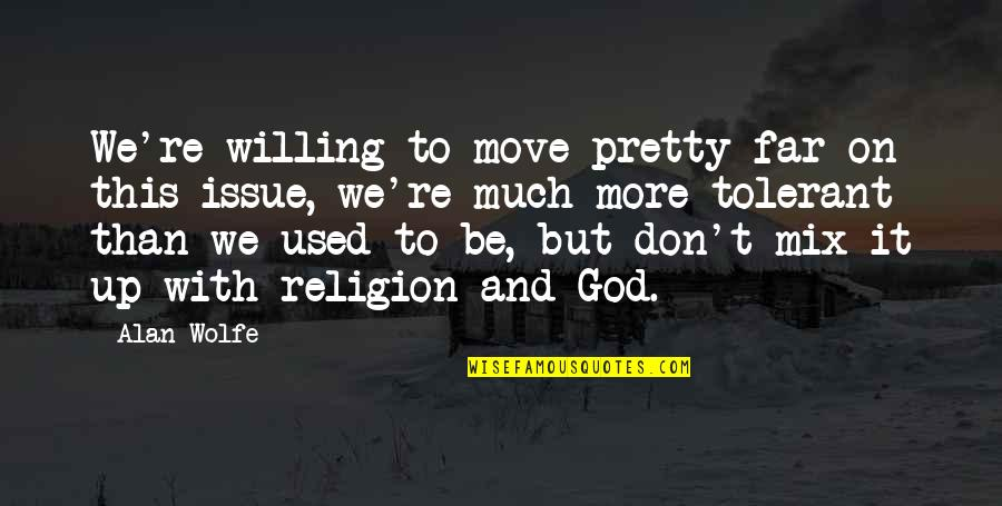 Be With God Quotes By Alan Wolfe: We're willing to move pretty far on this