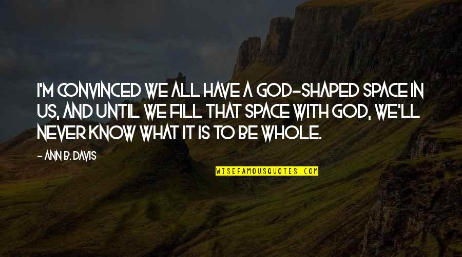 Be With God Quotes By Ann B. Davis: I'm convinced we all have a God-shaped space