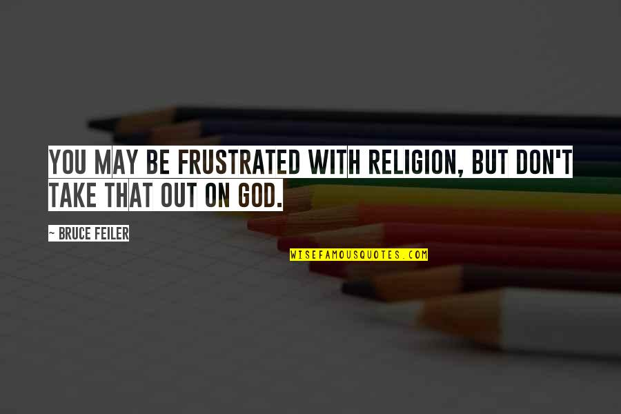 Be With God Quotes By Bruce Feiler: You may be frustrated with religion, but don't