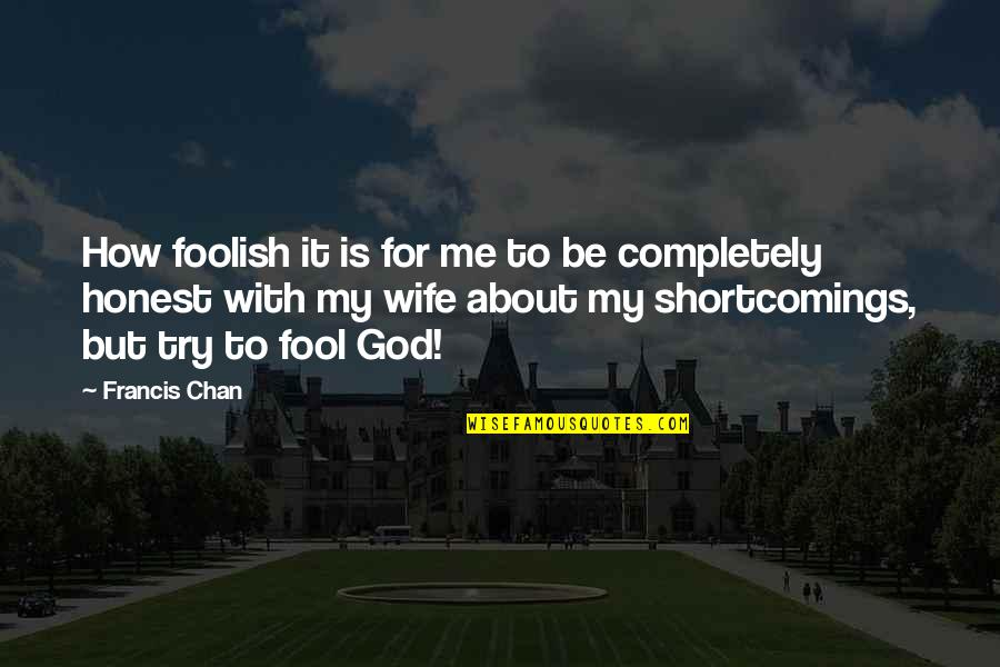 Be With God Quotes By Francis Chan: How foolish it is for me to be