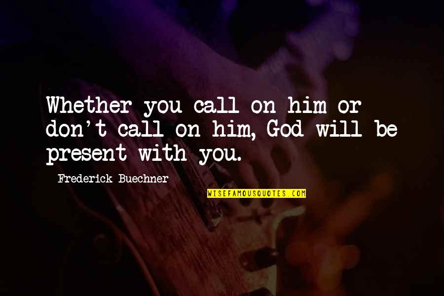 Be With God Quotes By Frederick Buechner: Whether you call on him or don't call
