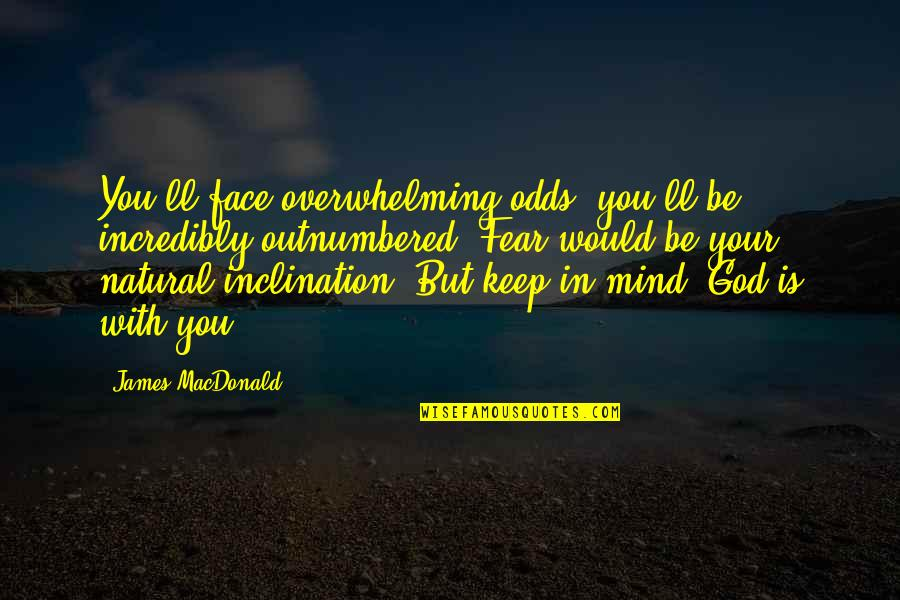 Be With God Quotes By James MacDonald: You'll face overwhelming odds; you'll be incredibly outnumbered.