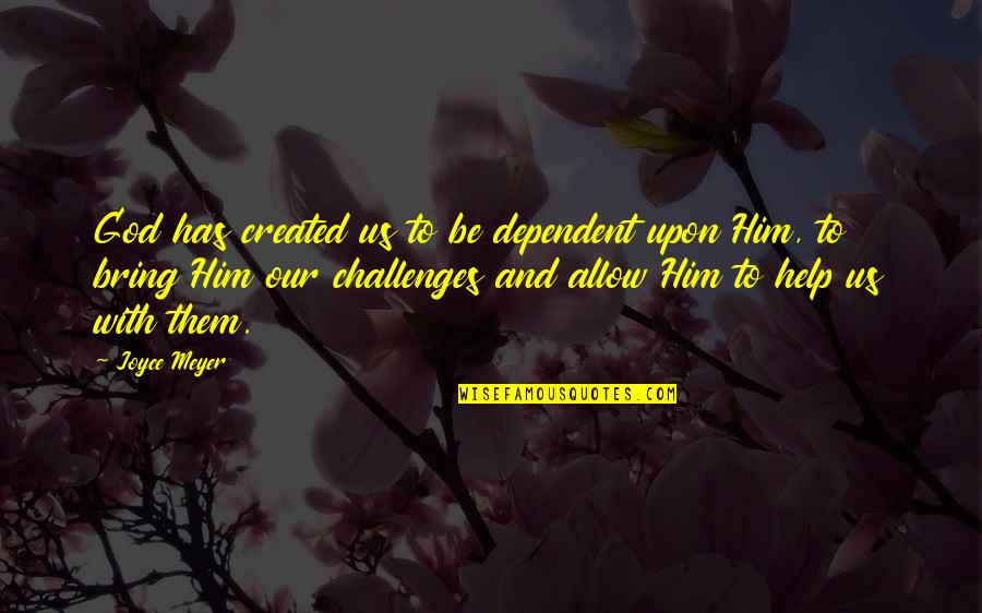 Be With God Quotes By Joyce Meyer: God has created us to be dependent upon