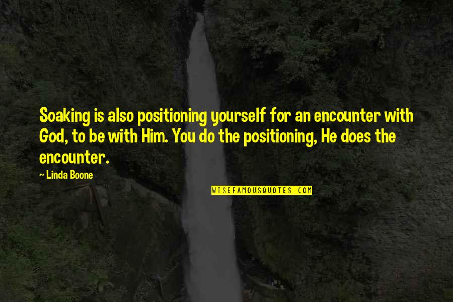 Be With God Quotes By Linda Boone: Soaking is also positioning yourself for an encounter