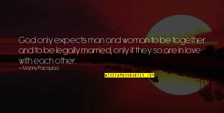 Be With God Quotes By Manny Pacquiao: God only expects man and woman to be