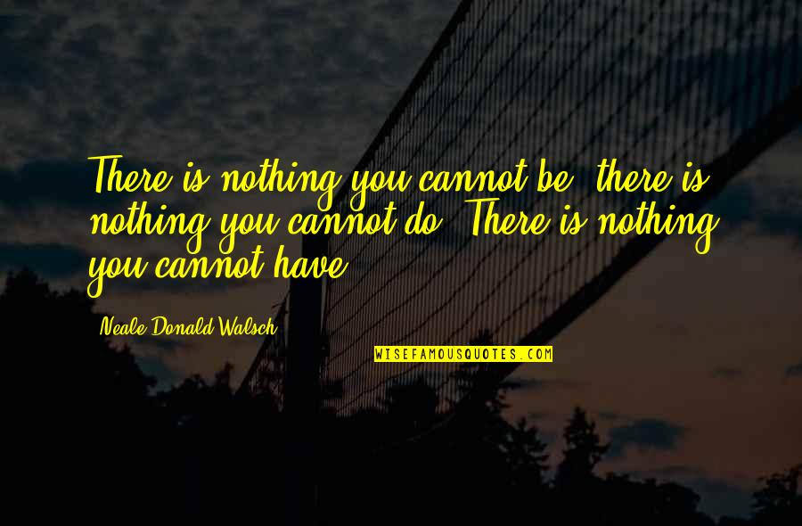 Be With God Quotes By Neale Donald Walsch: There is nothing you cannot be, there is