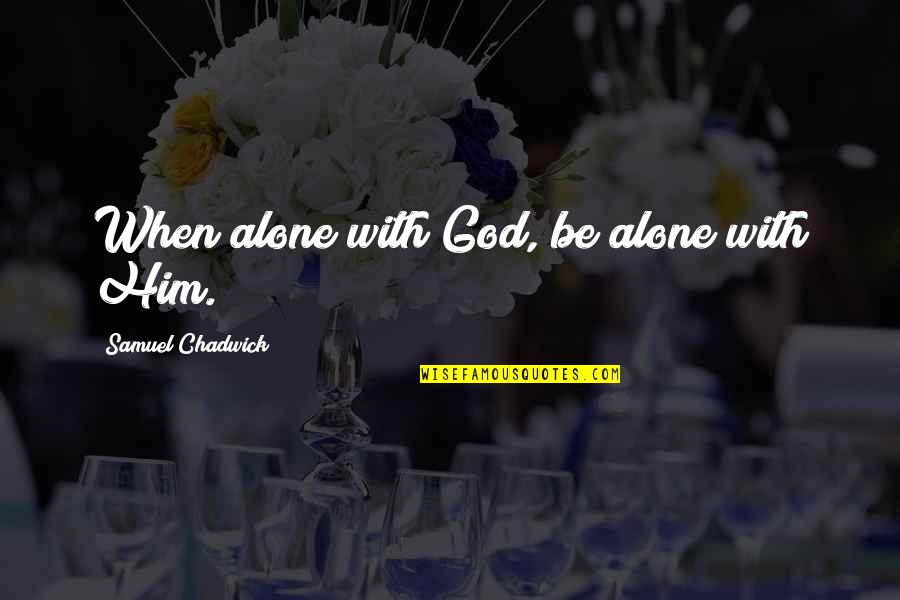 Be With God Quotes By Samuel Chadwick: When alone with God, be alone with Him.