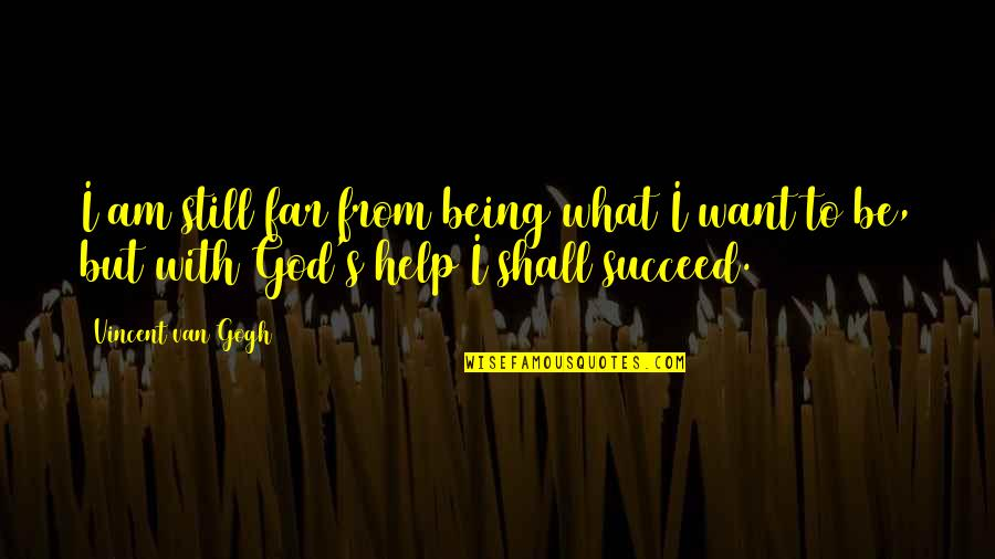 Be With God Quotes By Vincent Van Gogh: I am still far from being what I