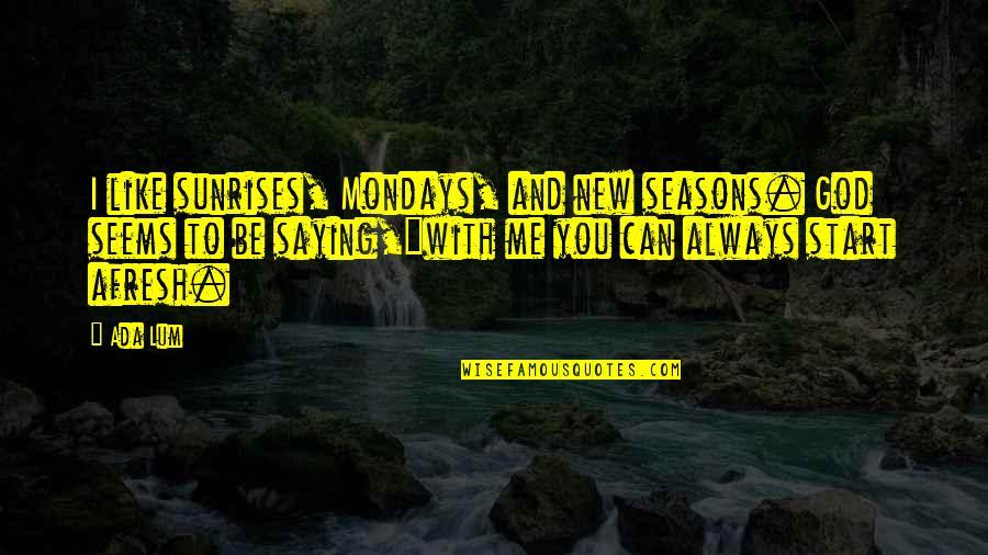 Be With Me Always Quotes By Ada Lum: I like sunrises, Mondays, and new seasons. God