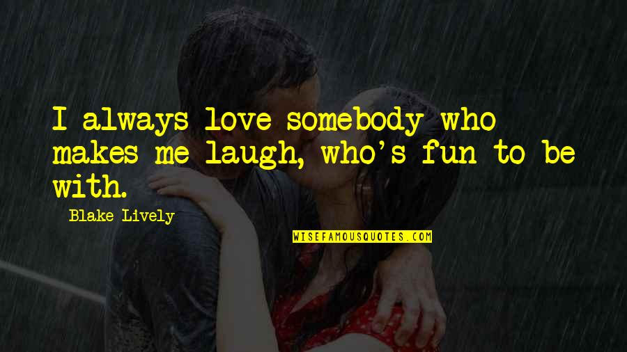Be With Me Always Quotes By Blake Lively: I always love somebody who makes me laugh,