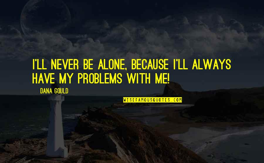 Be With Me Always Quotes By Dana Gould: I'll never be alone, because I'll always have