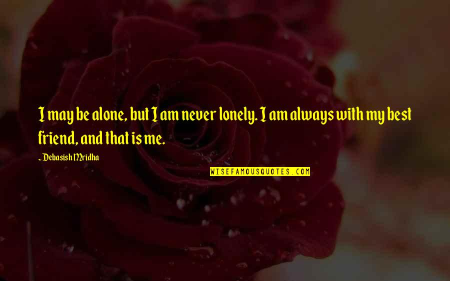 Be With Me Always Quotes By Debasish Mridha: I may be alone, but I am never