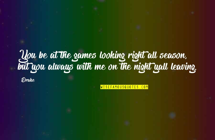 Be With Me Always Quotes By Drake: You be at the games looking right all