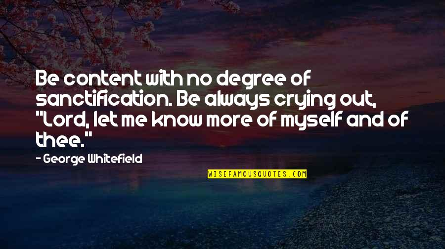 Be With Me Always Quotes By George Whitefield: Be content with no degree of sanctification. Be