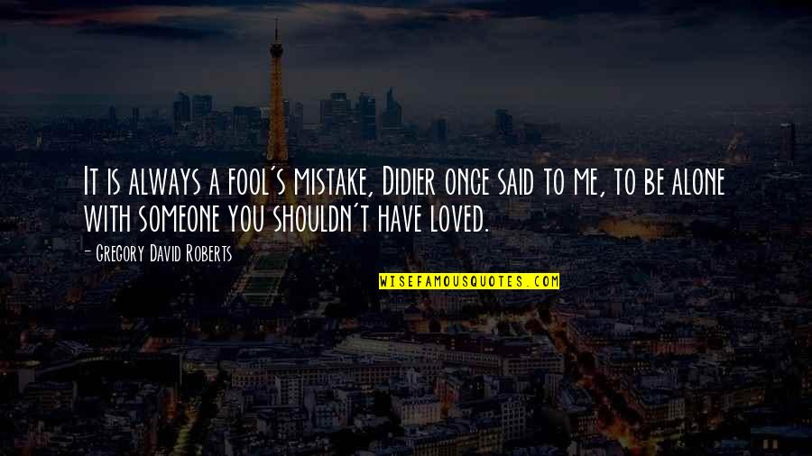 Be With Me Always Quotes By Gregory David Roberts: It is always a fool's mistake, Didier once