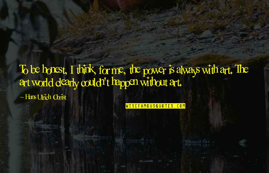 Be With Me Always Quotes By Hans Ulrich Obrist: To be honest, I think, for me, the