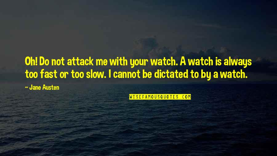 Be With Me Always Quotes By Jane Austen: Oh! Do not attack me with your watch.
