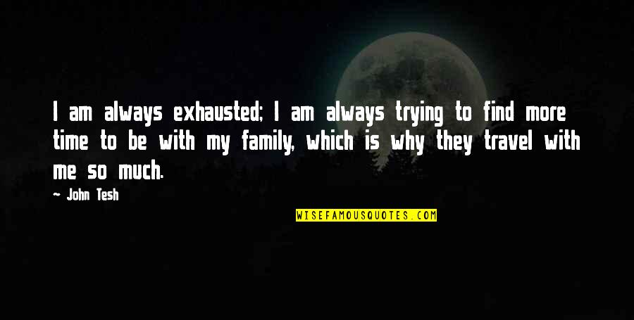 Be With Me Always Quotes By John Tesh: I am always exhausted; I am always trying