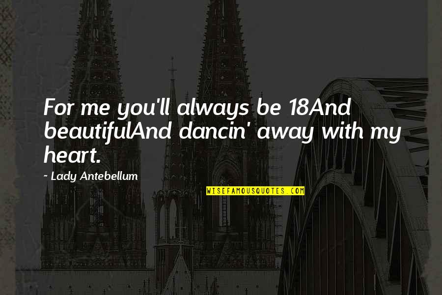 Be With Me Always Quotes By Lady Antebellum: For me you'll always be 18And beautifulAnd dancin'