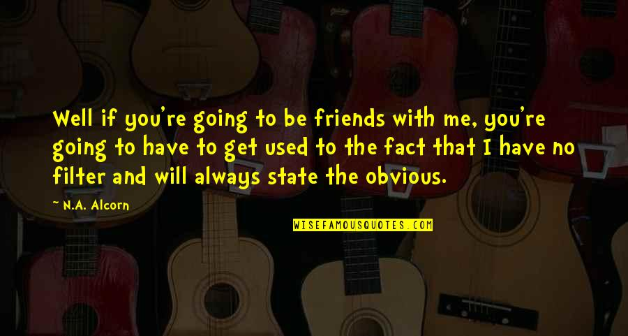 Be With Me Always Quotes By N.A. Alcorn: Well if you're going to be friends with