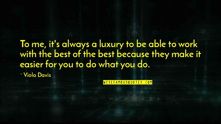 Be With Me Always Quotes By Viola Davis: To me, it's always a luxury to be