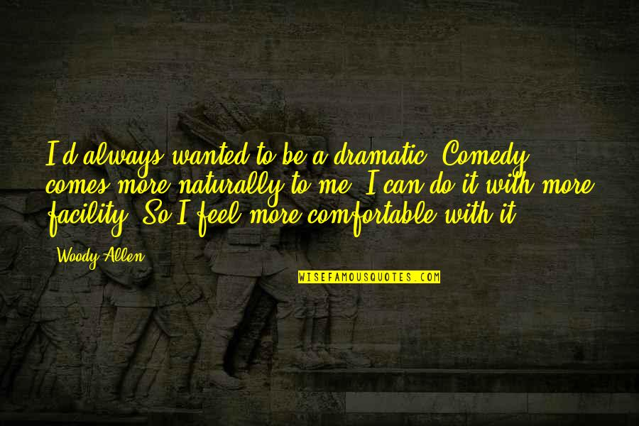 Be With Me Always Quotes By Woody Allen: I'd always wanted to be a dramatic. Comedy