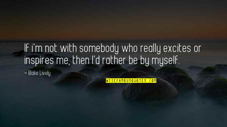 Be With Myself Quotes By Blake Lively: If i'm not with somebody who really excites