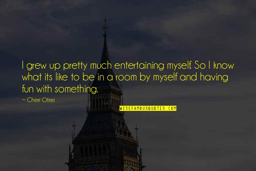 Be With Myself Quotes By Cheri Oteri: I grew up pretty much entertaining myself. So