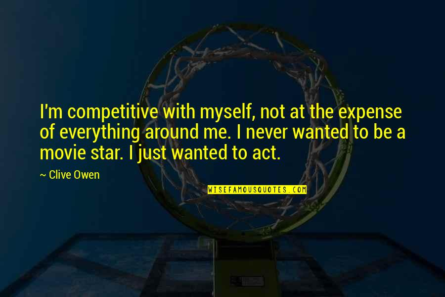 Be With Myself Quotes By Clive Owen: I'm competitive with myself, not at the expense