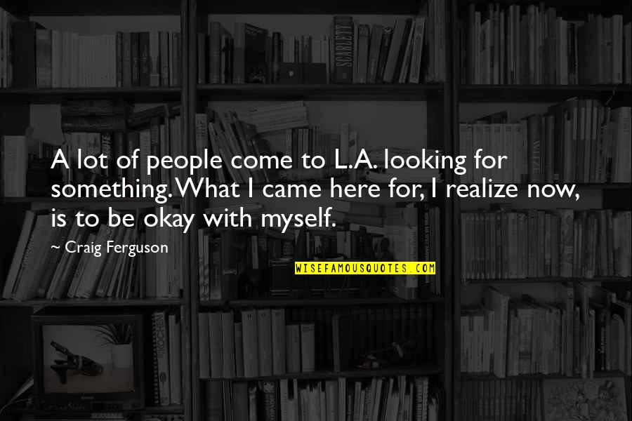 Be With Myself Quotes By Craig Ferguson: A lot of people come to L.A. looking