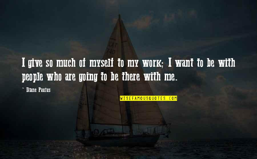 Be With Myself Quotes By Diane Paulus: I give so much of myself to my