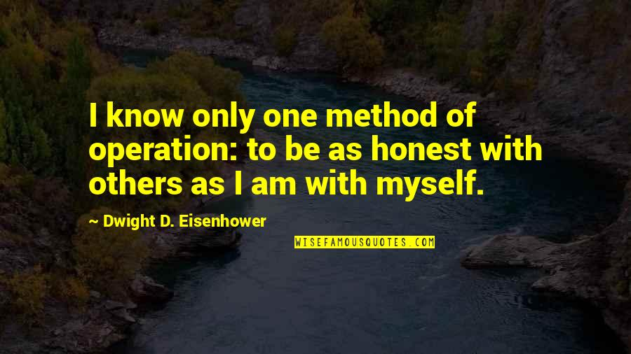 Be With Myself Quotes By Dwight D. Eisenhower: I know only one method of operation: to