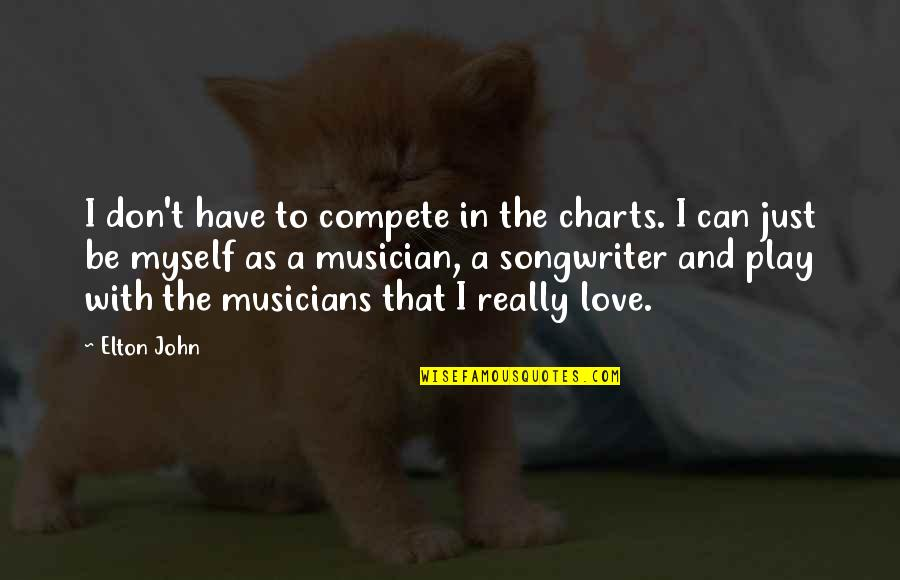 Be With Myself Quotes By Elton John: I don't have to compete in the charts.