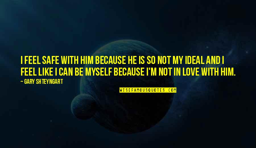 Be With Myself Quotes By Gary Shteyngart: I feel safe with him because he is