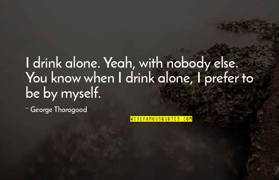 Be With Myself Quotes By George Thorogood: I drink alone. Yeah, with nobody else. You