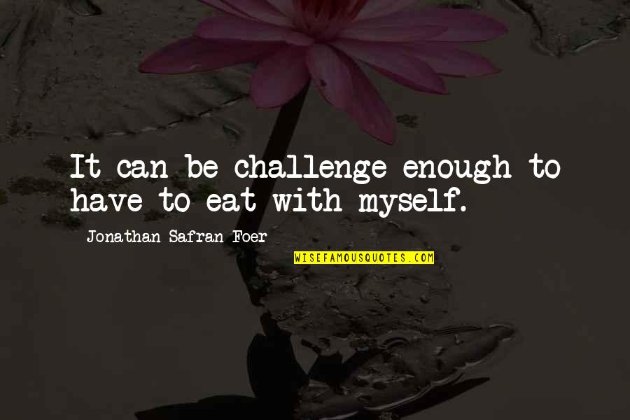 Be With Myself Quotes By Jonathan Safran Foer: It can be challenge enough to have to