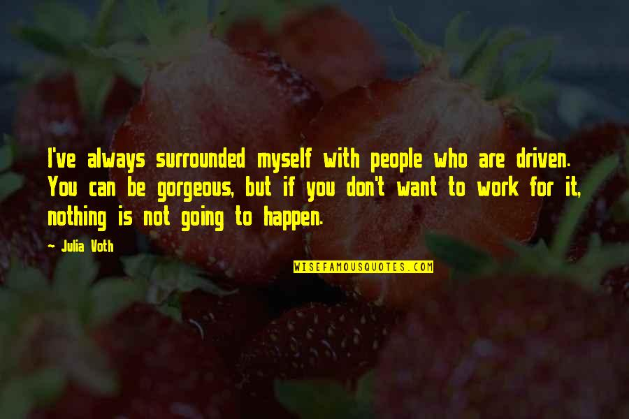 Be With Myself Quotes By Julia Voth: I've always surrounded myself with people who are